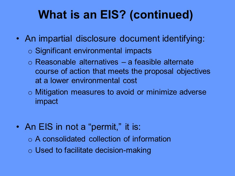 An impartial disclosure document identifying: o Significant environmental impacts o Reasonable alternatives – a feasible alternate course of action that meets the proposal objectives at a lower environmental cost o Mitigation measures to avoid or minimize adverse impact An EIS in not a permit, it is: o A consolidated collection of information o Used to facilitate decision-making What is an EIS.