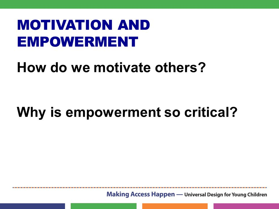 MOTIVATION AND EMPOWERMENT How do we motivate others? Why is empowerment so critical?