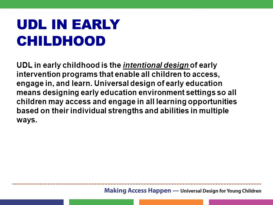UDL IN EARLY CHILDHOOD UDL in early childhood is the intentional design of early intervention programs that enable all children to access, engage in, and learn.