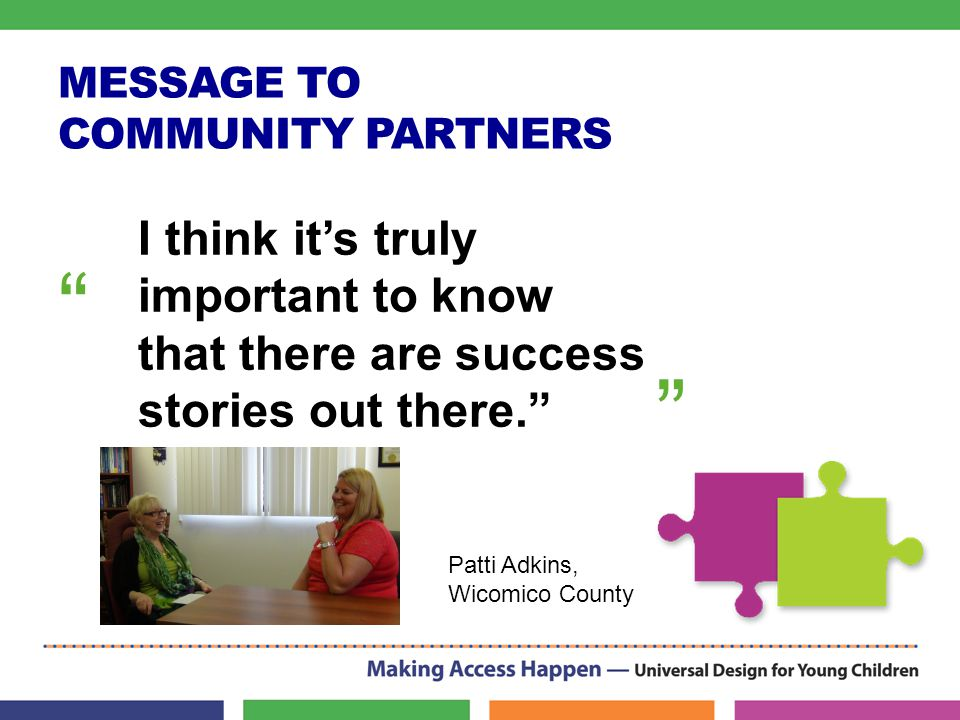 MESSAGE TO COMMUNITY PARTNERS I think it's truly important to know that there are success stories out there. Patti Adkins, Wicomico County