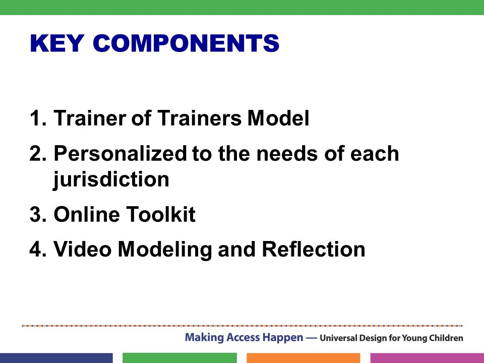 KEY COMPONENTS 1.Trainer of Trainers Model 2.Personalized to the needs of each jurisdiction 3.Online Toolkit 4.Video Modeling and Reflection