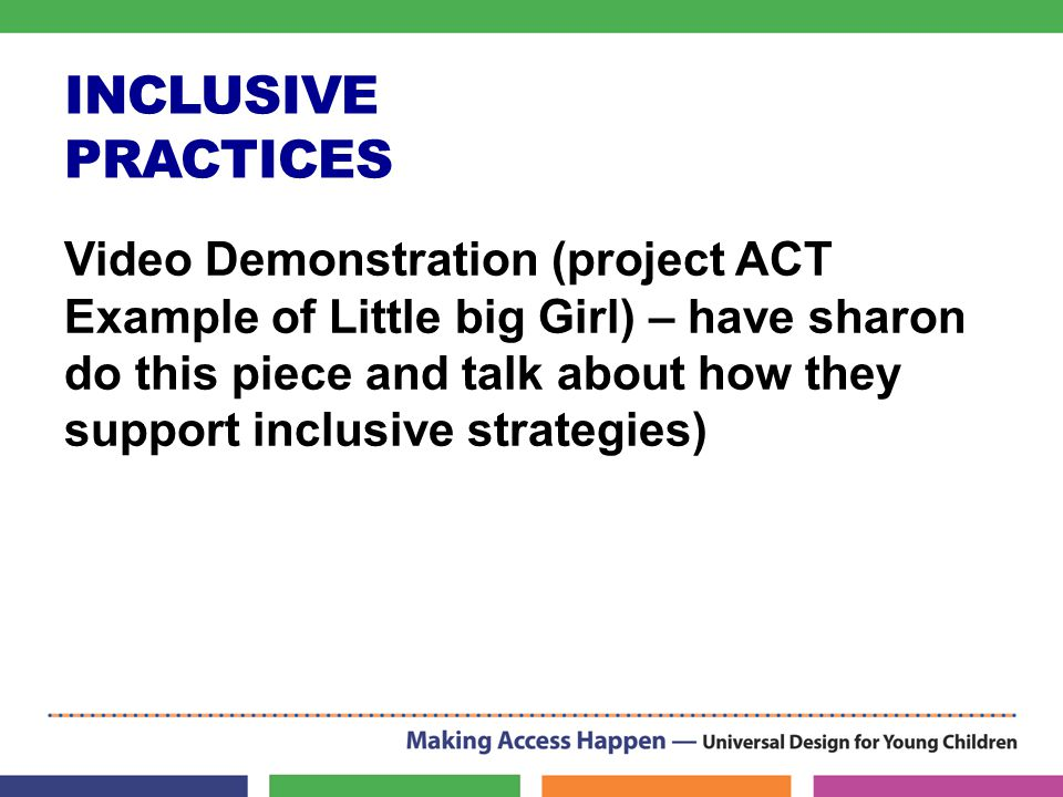 INCLUSIVE PRACTICES Video Demonstration (project ACT Example of Little big Girl) – have sharon do this piece and talk about how they support inclusive