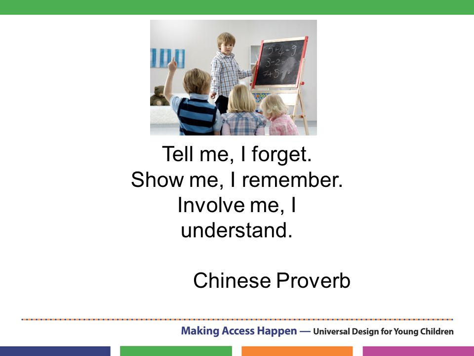 Tell me, I forget. Show me, I remember. Involve me, I understand. Chinese Proverb