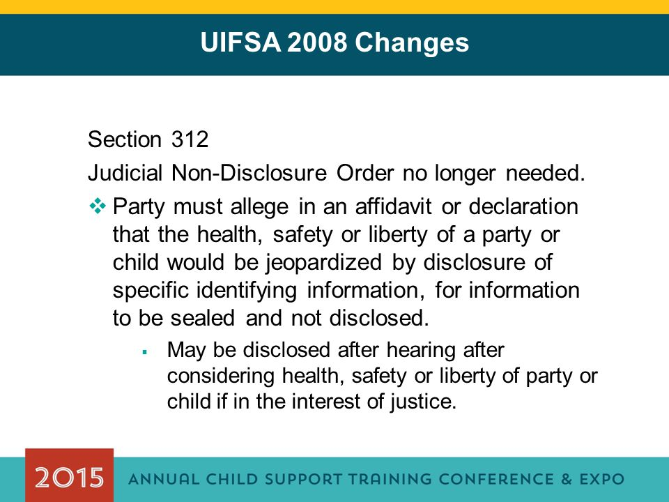 UIFSA 2008 Changes Section 312 Judicial Non-Disclosure Order no longer needed.  Party must allege in an affidavit or declaration that the health, saf