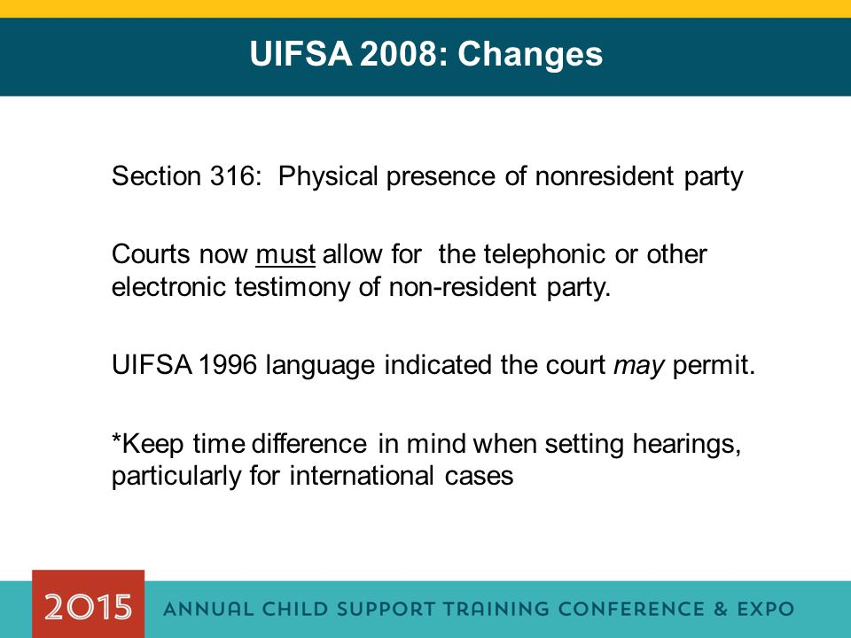 UIFSA 2008: Changes Section 316: Physical presence of nonresident party Courts now must allow for the telephonic or other electronic testimony of non-