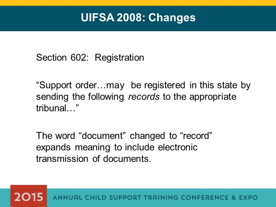 "UIFSA 2008: Changes Section 602: Registration ""Support order…may be registered in this state by sending the following records to the appropriate tribu"