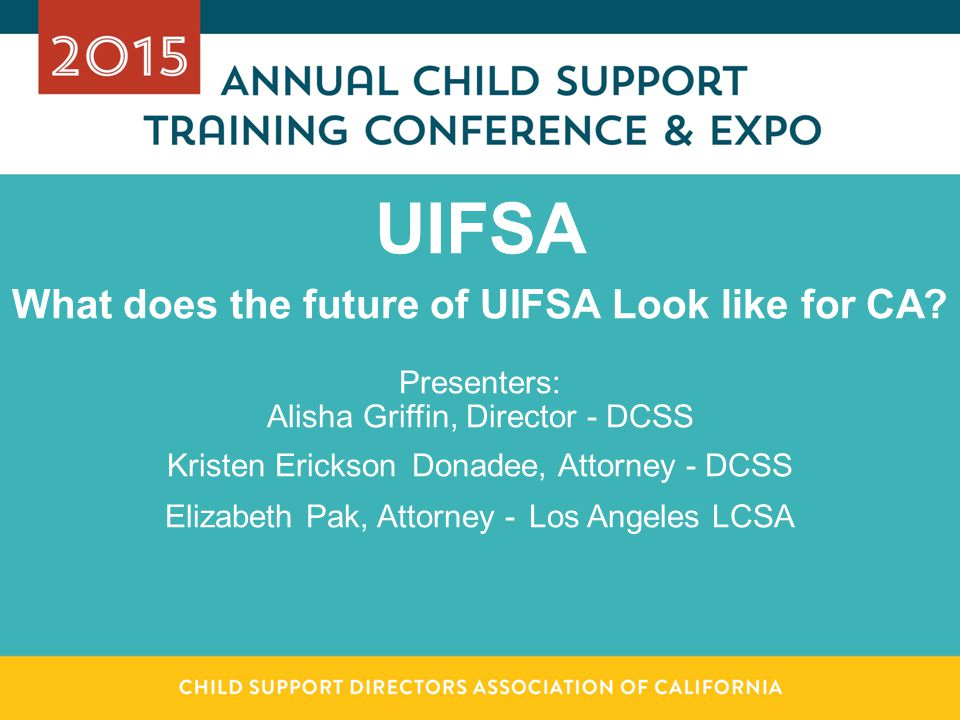 UIFSA What does the future of UIFSA Look like for CA? Presenters: Alisha Griffin, Director - DCSS Kristen Erickson Donadee, Attorney - DCSS Elizabeth