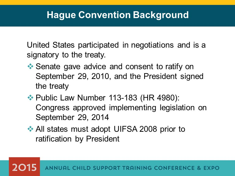 Hague Convention Background United States participated in negotiations and is a signatory to the treaty.  Senate gave advice and consent to ratify on