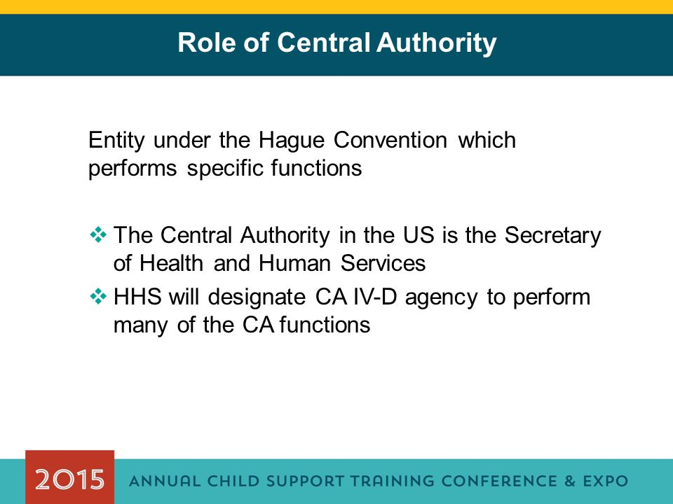 Role of Central Authority Entity under the Hague Convention which performs specific functions  The Central Authority in the US is the Secretary of He