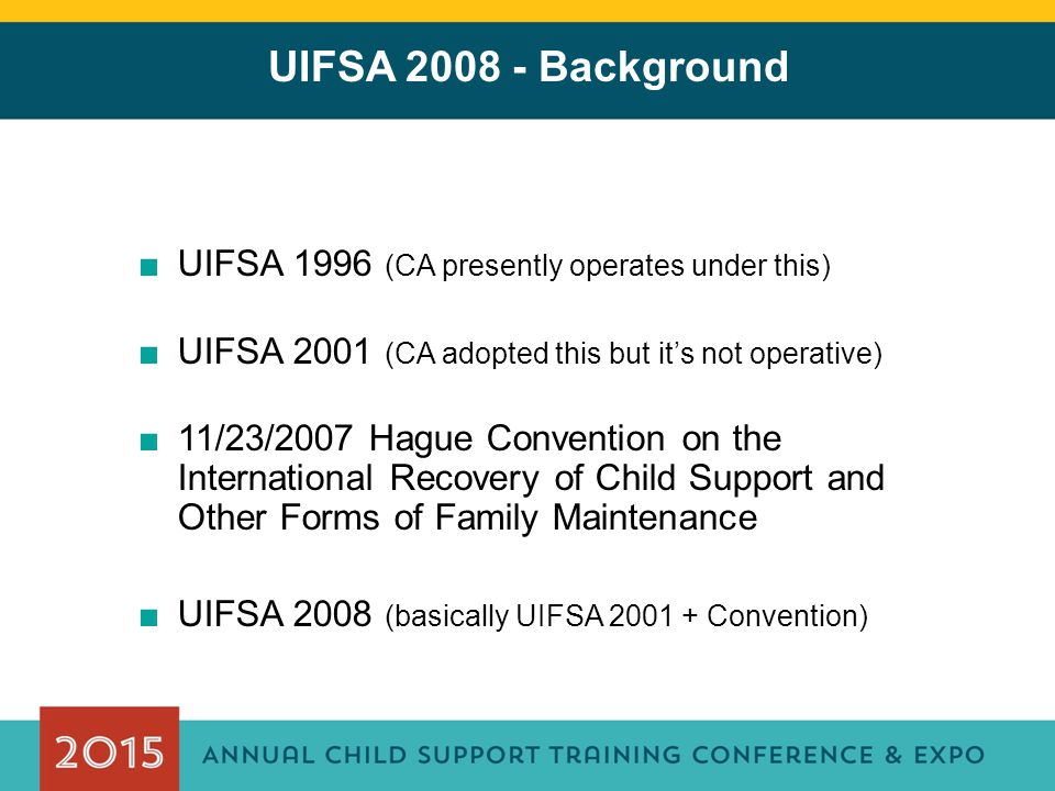 UIFSA 2008 - Background ■UIFSA 1996 (CA presently operates under this) ■UIFSA 2001 (CA adopted this but it's not operative) ■11/23/2007 Hague Conventi
