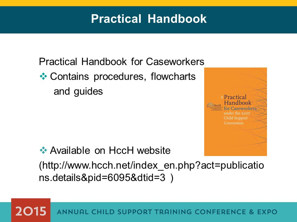 Practical Handbook Practical Handbook for Caseworkers  Contains procedures, flowcharts and guides  Available on HccH website (http://www.hcch.net/in