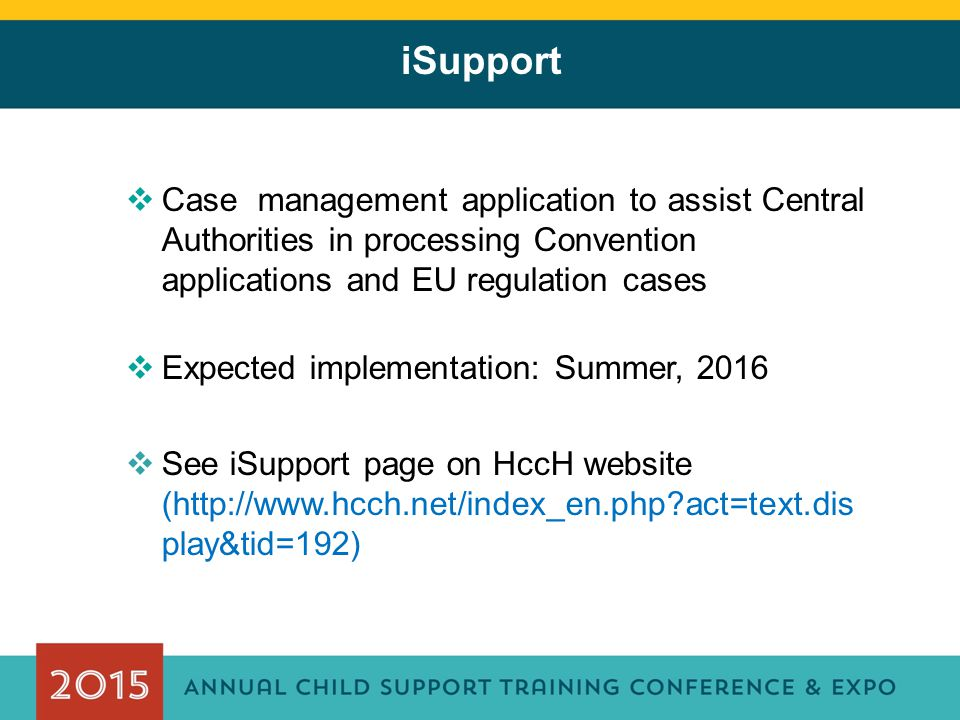 iSupport  Case management application to assist Central Authorities in processing Convention applications and EU regulation cases  Expected implemen