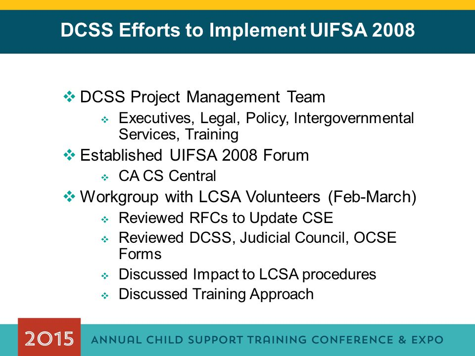 DCSS Efforts to Implement UIFSA 2008  DCSS Project Management Team  Executives, Legal, Policy, Intergovernmental Services, Training  Established UI