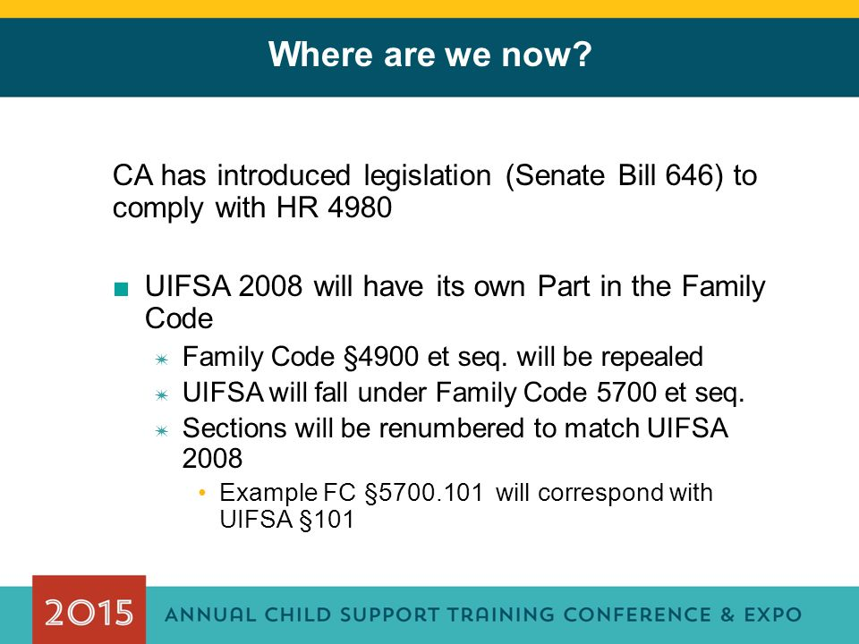 Where are we now? CA has introduced legislation (Senate Bill 646) to comply with HR 4980 ■UIFSA 2008 will have its own Part in the Family Code ✷ Famil