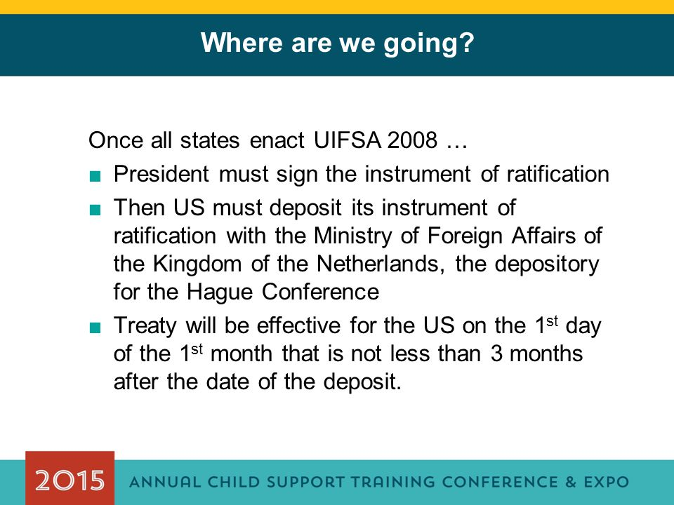 Where are we going? Once all states enact UIFSA 2008 … ■President must sign the instrument of ratification ■Then US must deposit its instrument of rat
