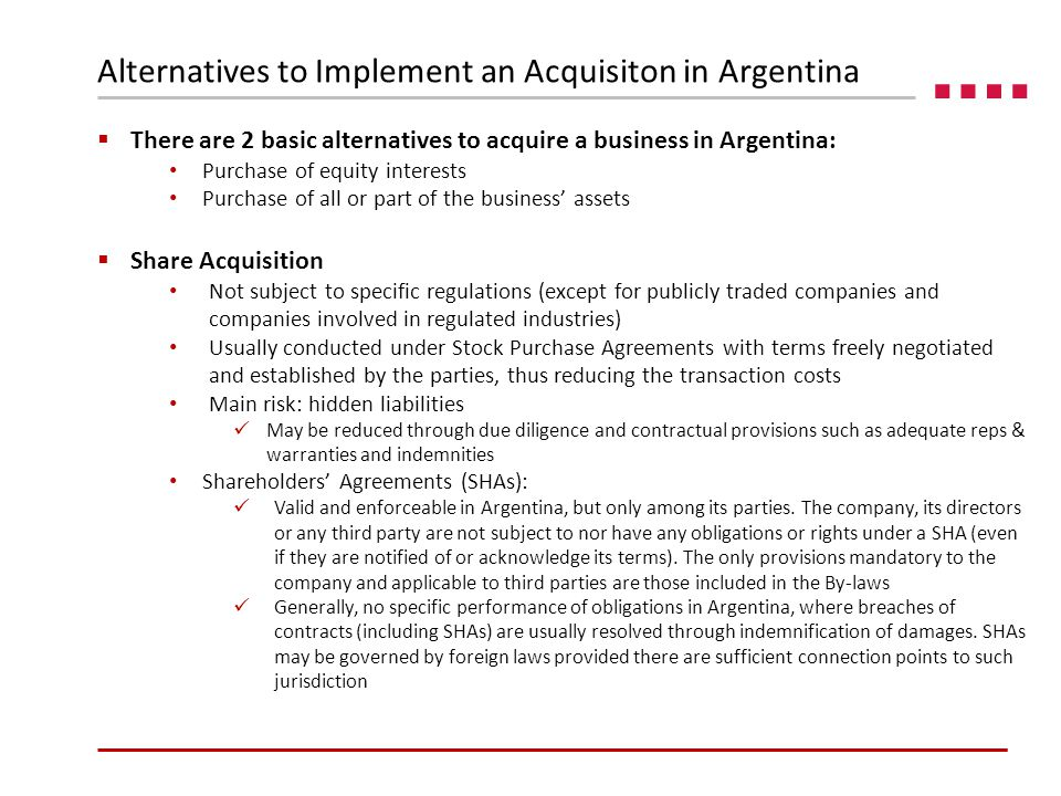  There are 2 basic alternatives to acquire a business in Argentina: Purchase of equity interests Purchase of all or part of the business' assets  Share Acquisition Not subject to specific regulations (except for publicly traded companies and companies involved in regulated industries) Usually conducted under Stock Purchase Agreements with terms freely negotiated and established by the parties, thus reducing the transaction costs Main risk: hidden liabilities May be reduced through due diligence and contractual provisions such as adequate reps & warranties and indemnities Shareholders' Agreements (SHAs): Valid and enforceable in Argentina, but only among its parties.