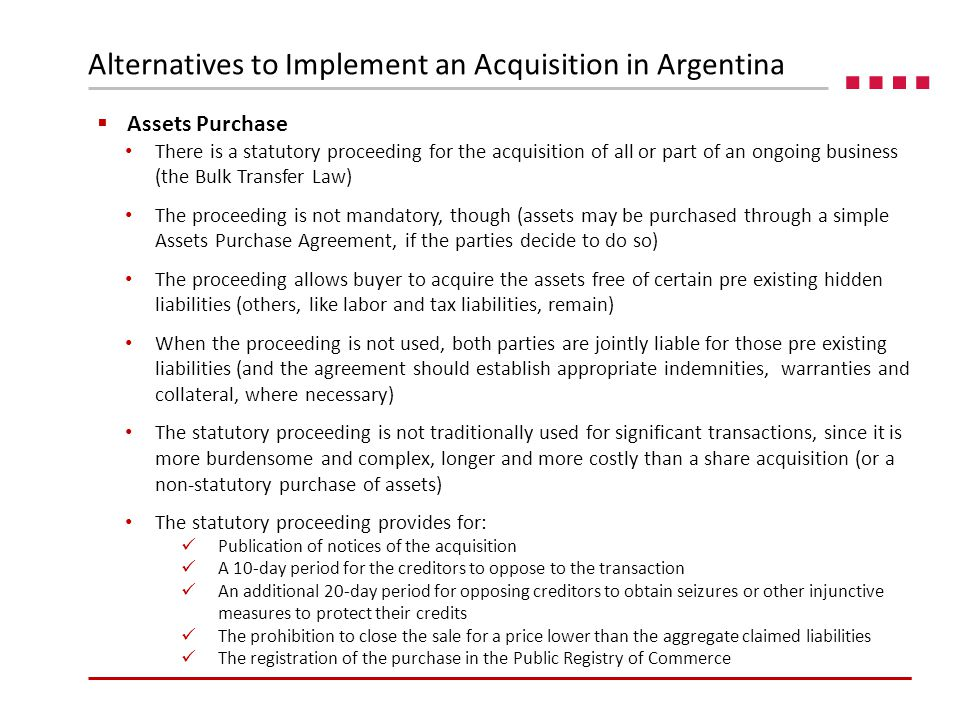  Assets Purchase There is a statutory proceeding for the acquisition of all or part of an ongoing business (the Bulk Transfer Law) The proceeding is not mandatory, though (assets may be purchased through a simple Assets Purchase Agreement, if the parties decide to do so) The proceeding allows buyer to acquire the assets free of certain pre existing hidden liabilities (others, like labor and tax liabilities, remain) When the proceeding is not used, both parties are jointly liable for those pre existing liabilities (and the agreement should establish appropriate indemnities, warranties and collateral, where necessary) The statutory proceeding is not traditionally used for significant transactions, since it is more burdensome and complex, longer and more costly than a share acquisition (or a non-statutory purchase of assets) The statutory proceeding provides for: Publication of notices of the acquisition A 10-day period for the creditors to oppose to the transaction An additional 20-day period for opposing creditors to obtain seizures or other injunctive measures to protect their credits The prohibition to close the sale for a price lower than the aggregate claimed liabilities The registration of the purchase in the Public Registry of Commerce Alternatives to Implement an Acquisition in Argentina