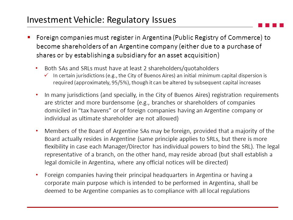  Foreign companies must register in Argentina (Public Registry of Commerce) to become shareholders of an Argentine company (either due to a purchase of shares or by establishing a subsidiary for an asset acquisition) Both SAs and SRLs must have at least 2 shareholders/quotaholders In certain jurisdictions (e.g., the City of Buenos Aires) an initial minimum capital dispersion is required (approximately, 95/5%), though it can be altered by subsequent capital increases In many jurisdictions (and specially, in the City of Buenos Aires) registration requirements are stricter and more burdensome (e.g., branches or shareholders of companies domiciled in tax havens or of foreign companies having an Argentine company or individual as ultimate shareholder are not allowed) Members of the Board of Argentine SAs may be foreign, provided that a majority of the Board actually resides in Argentine (same principle applies to SRLs, but there is more flexibility in case each Manager/Director has individual powers to bind the SRL).