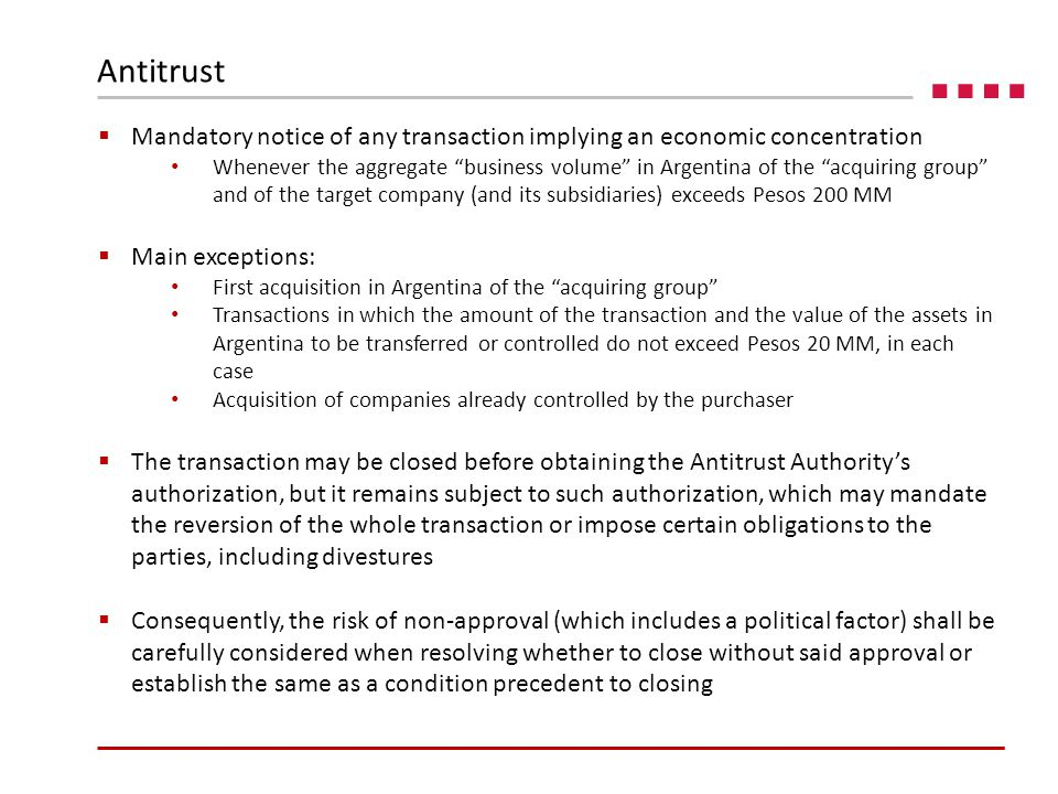  Mandatory notice of any transaction implying an economic concentration Whenever the aggregate business volume in Argentina of the acquiring group and of the target company (and its subsidiaries) exceeds Pesos 200 MM  Main exceptions: First acquisition in Argentina of the acquiring group Transactions in which the amount of the transaction and the value of the assets in Argentina to be transferred or controlled do not exceed Pesos 20 MM, in each case Acquisition of companies already controlled by the purchaser  The transaction may be closed before obtaining the Antitrust Authority's authorization, but it remains subject to such authorization, which may mandate the reversion of the whole transaction or impose certain obligations to the parties, including divestures  Consequently, the risk of non-approval (which includes a political factor) shall be carefully considered when resolving whether to close without said approval or establish the same as a condition precedent to closing Antitrust