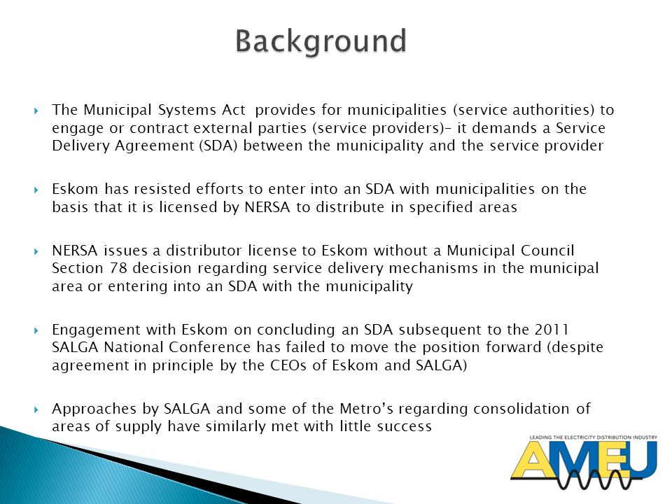  The Municipal Systems Act provides for municipalities (service authorities) to engage or contract external parties (service providers)– it demands a Service Delivery Agreement (SDA) between the municipality and the service provider  Eskom has resisted efforts to enter into an SDA with municipalities on the basis that it is licensed by NERSA to distribute in specified areas  NERSA issues a distributor license to Eskom without a Municipal Council Section 78 decision regarding service delivery mechanisms in the municipal area or entering into an SDA with the municipality  Engagement with Eskom on concluding an SDA subsequent to the 2011 SALGA National Conference has failed to move the position forward (despite agreement in principle by the CEOs of Eskom and SALGA)  Approaches by SALGA and some of the Metro's regarding consolidation of areas of supply have similarly met with little success