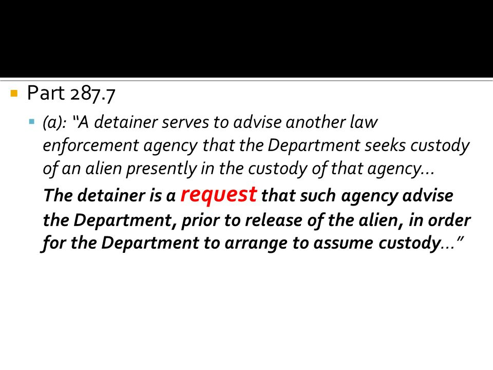 """ Part 287.7  (a): """"A detainer serves to advise another law enforcement agency that the Department seeks custody of an alien presently in the custody"""
