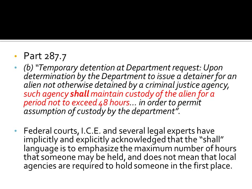Part 287.7 (b) Temporary detention at Department request: Upon determination by the Department to issue a detainer for an alien not otherwise detained by a criminal justice agency, such agency shall maintain custody of the alien for a period not to exceed 48 hours… in order to permit assumption of custody by the department .