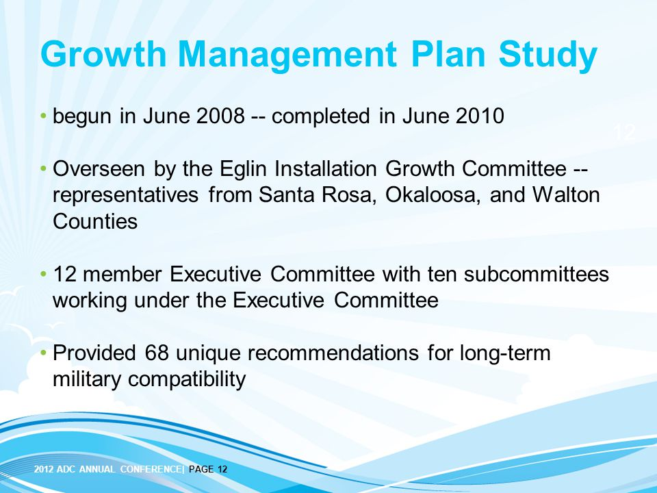 12 2012 ADC ANNUAL CONFERENCE| PAGE 12 Growth Management Plan Study begun in June 2008 -- completed in June 2010 Overseen by the Eglin Installation Gr