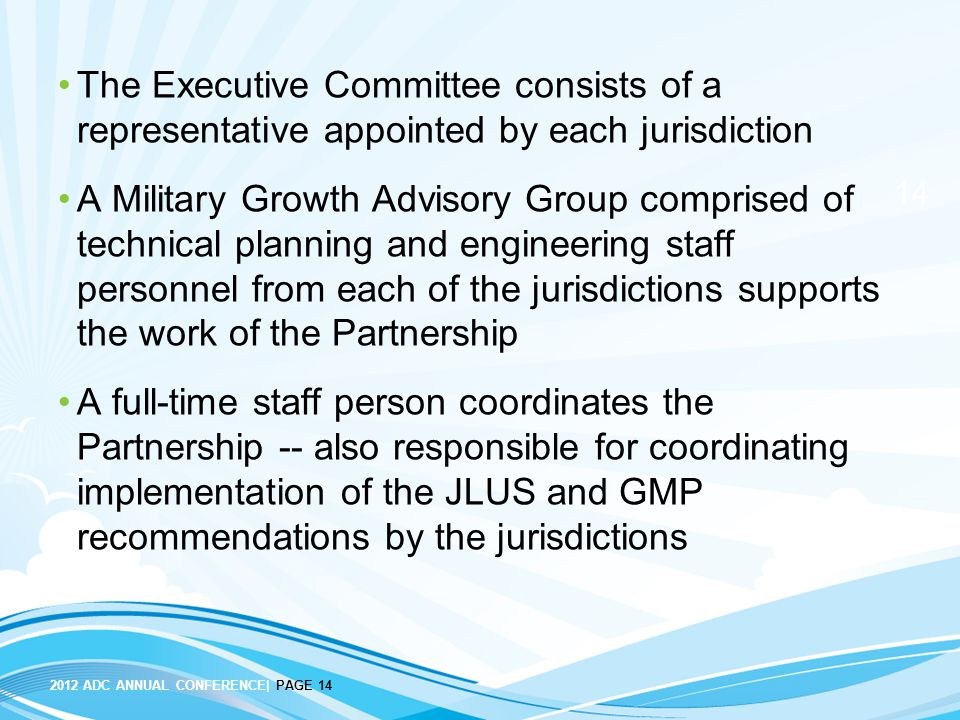 14 2012 ADC ANNUAL CONFERENCE| PAGE 14 The Executive Committee consists of a representative appointed by each jurisdiction A Military Growth Advisory Group comprised of technical planning and engineering staff personnel from each of the jurisdictions supports the work of the Partnership A full-time staff person coordinates the Partnership -- also responsible for coordinating implementation of the JLUS and GMP recommendations by the jurisdictions