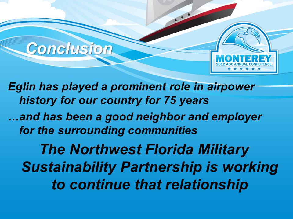 Conclusion Eglin has played a prominent role in airpower history for our country for 75 years …and has been a good neighbor and employer for the surrounding communities The Northwest Florida Military Sustainability Partnership is working to continue that relationship