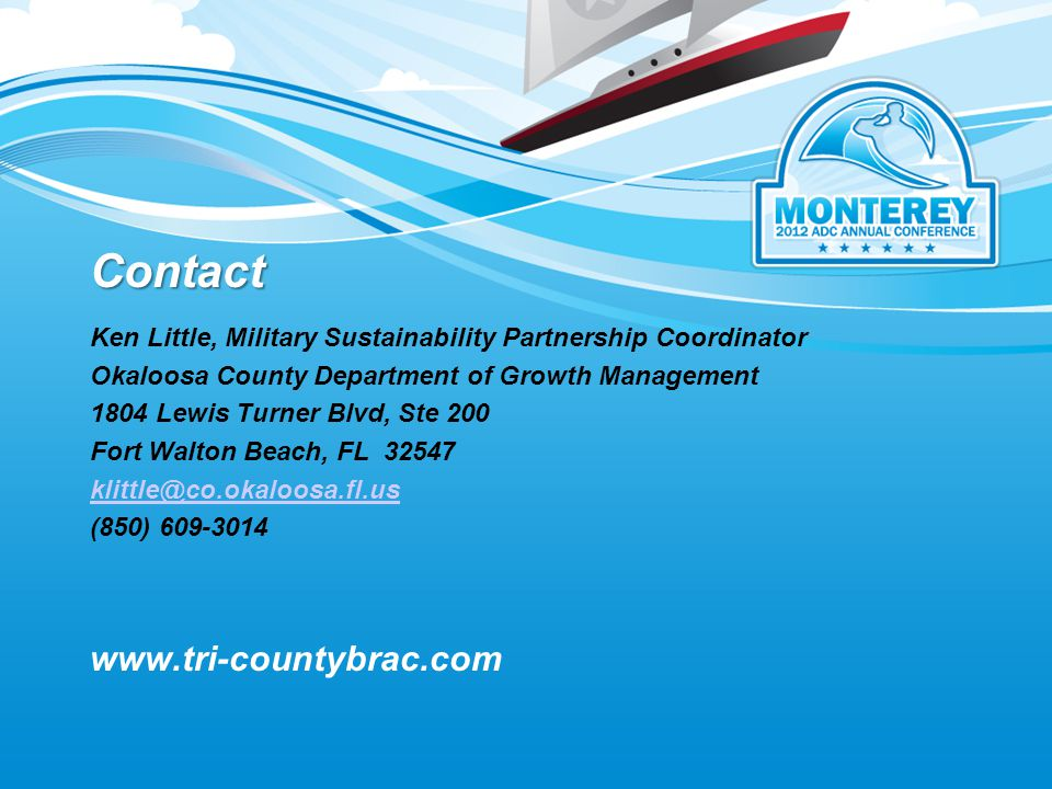 Contact Ken Little, Military Sustainability Partnership Coordinator Okaloosa County Department of Growth Management 1804 Lewis Turner Blvd, Ste 200 Fort Walton Beach, FL 32547 klittle@co.okaloosa.fl.us (850) 609-3014 www.tri-countybrac.com
