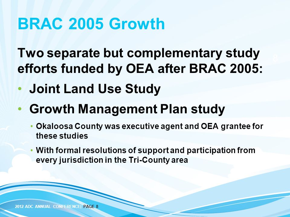 8 2012 ADC ANNUAL CONFERENCE| PAGE 8 BRAC 2005 Growth Two separate but complementary study efforts funded by OEA after BRAC 2005: Joint Land Use Study
