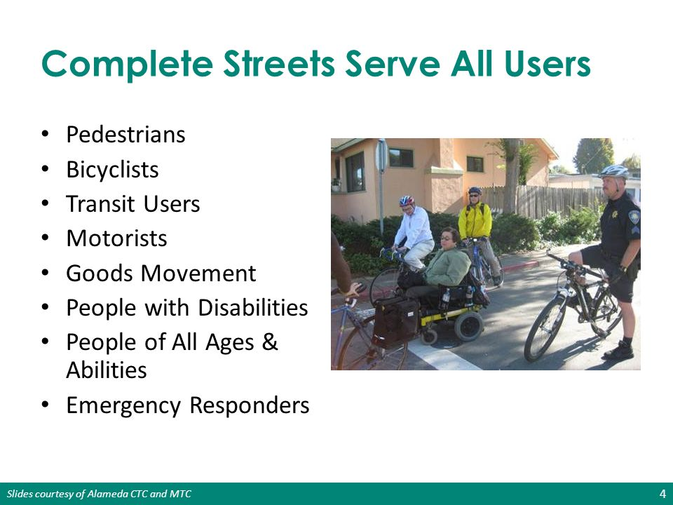 Slides courtesy of Alameda CTC and MTC Complete Streets Policy Requirements Complete Streets Policy Resolution Required for Regional and Local Funding: 15 AgencyFundingDeadline MTCOne Bay Area Grant (OBAG) January 31, 2013 Alameda CTCMeasure B pass-through funds and vehicle registration fee funds January 31, 2013 (to comply with MTC deadline)