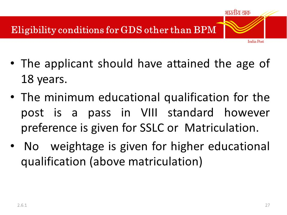 Eligibility conditions for GDS other than BPM The applicant should have attained the age of 18 years. The minimum educational qualification for the po