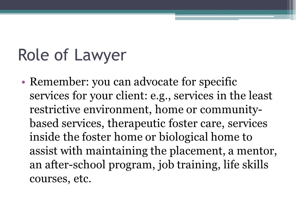 Role of Lawyer Remember: you can advocate for specific services for your client: e.g., services in the least restrictive environment, home or communit