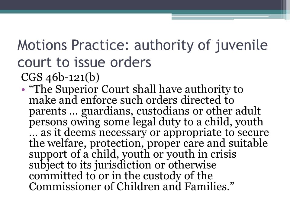 """Motions Practice: authority of juvenile court to issue orders CGS 46b-121(b) """"The Superior Court shall have authority to make and enforce such orders"""
