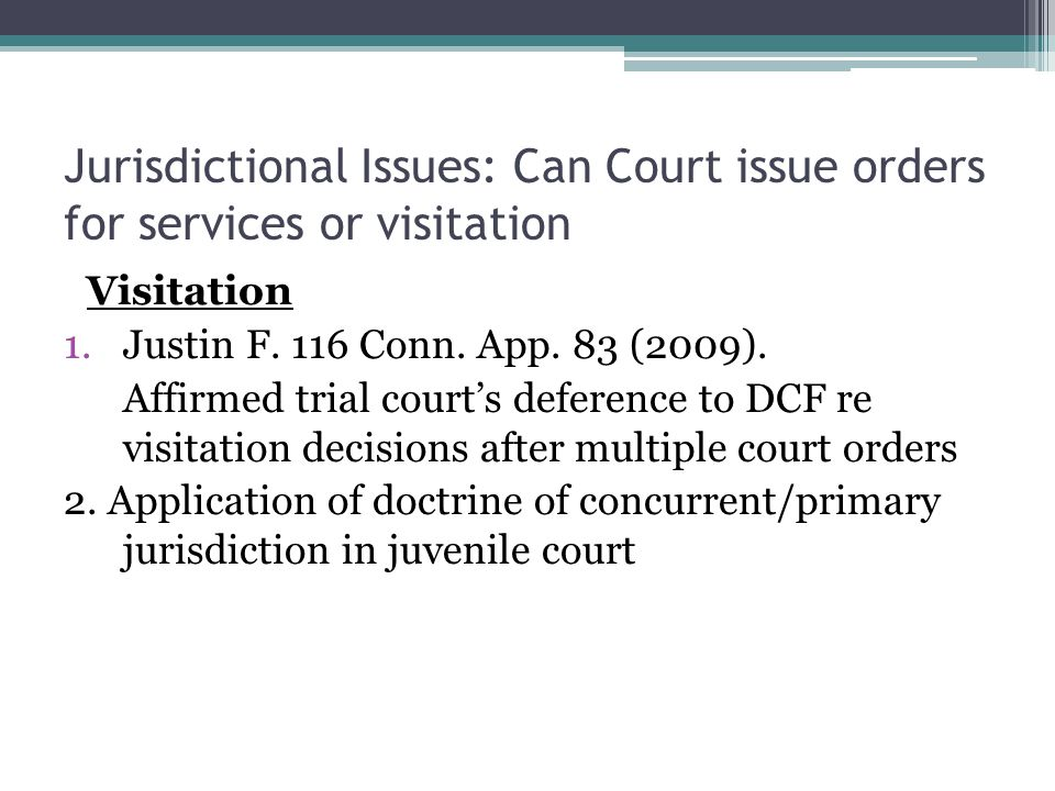 Jurisdictional Issues: Can Court issue orders for services or visitation Visitation 1.Justin F.