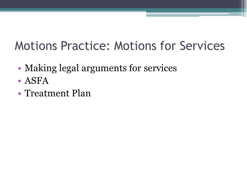 Motions Practice: Motions for Services Making legal arguments for services ASFA Treatment Plan