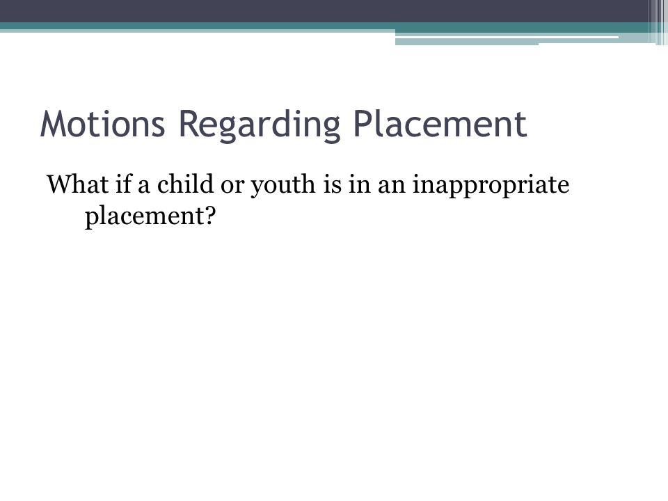 Motions Regarding Placement What if a child or youth is in an inappropriate placement