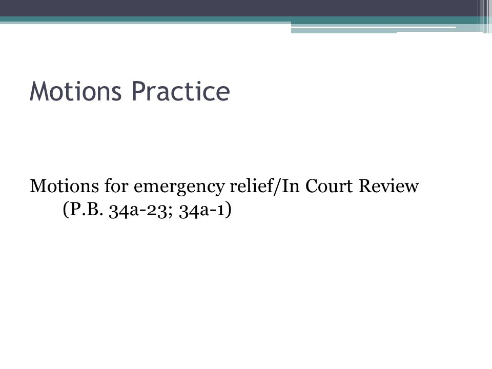 Motions Practice Motions for emergency relief/In Court Review (P.B. 34a-23; 34a-1)