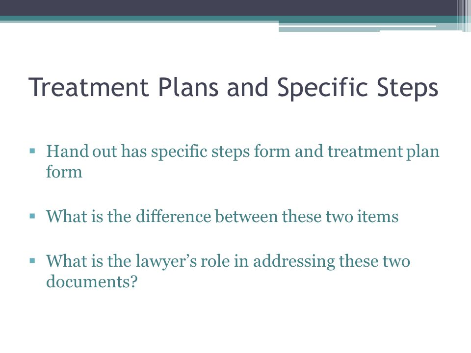 Treatment Plans and Specific Steps  Hand out has specific steps form and treatment plan form  What is the difference between these two items  What is the lawyer's role in addressing these two documents