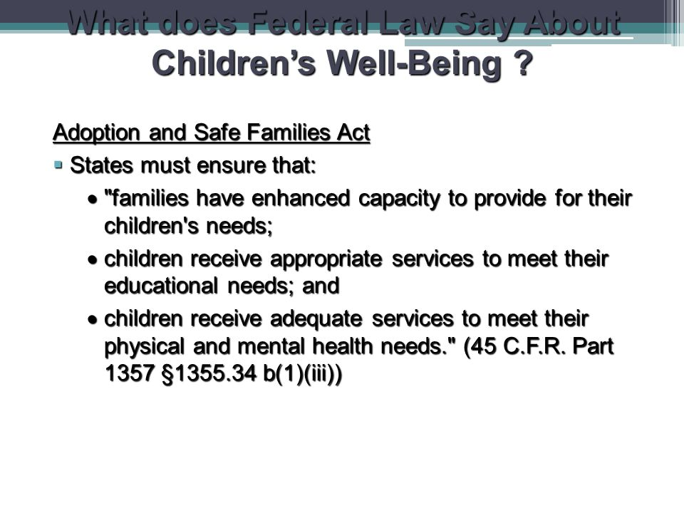 What does Federal Law Say About Children's Well-Being ? Adoption and Safe Families Act  States must ensure that: 