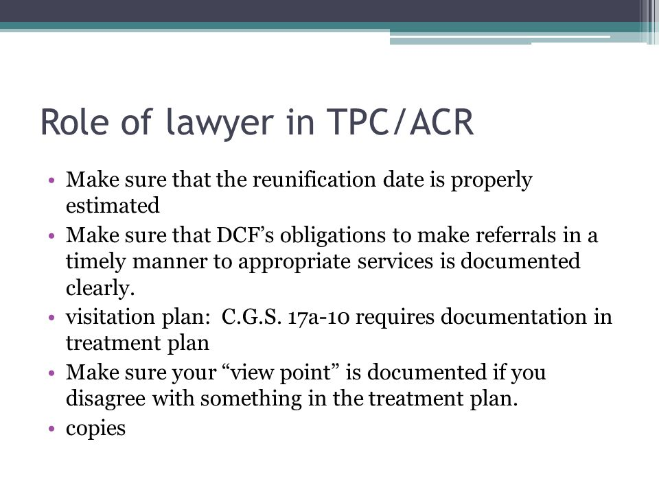 Role of lawyer in TPC/ACR Make sure that the reunification date is properly estimated Make sure that DCF's obligations to make referrals in a timely manner to appropriate services is documented clearly.