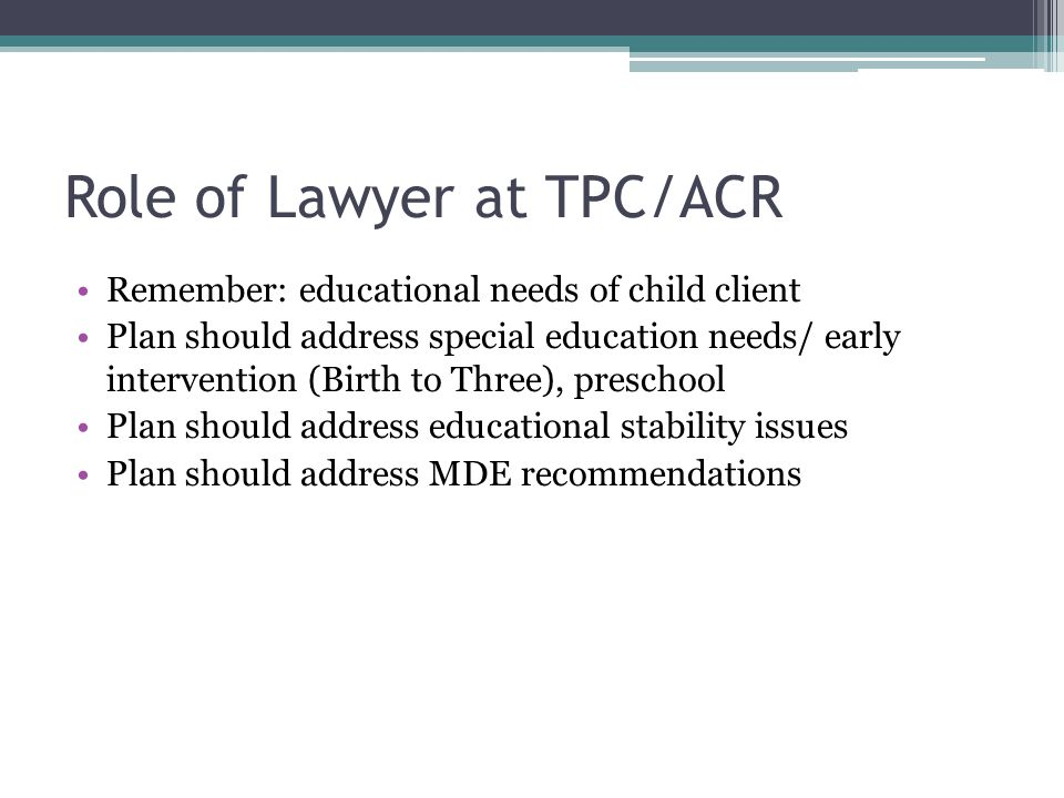 Role of Lawyer at TPC/ACR Remember: educational needs of child client Plan should address special education needs/ early intervention (Birth to Three)