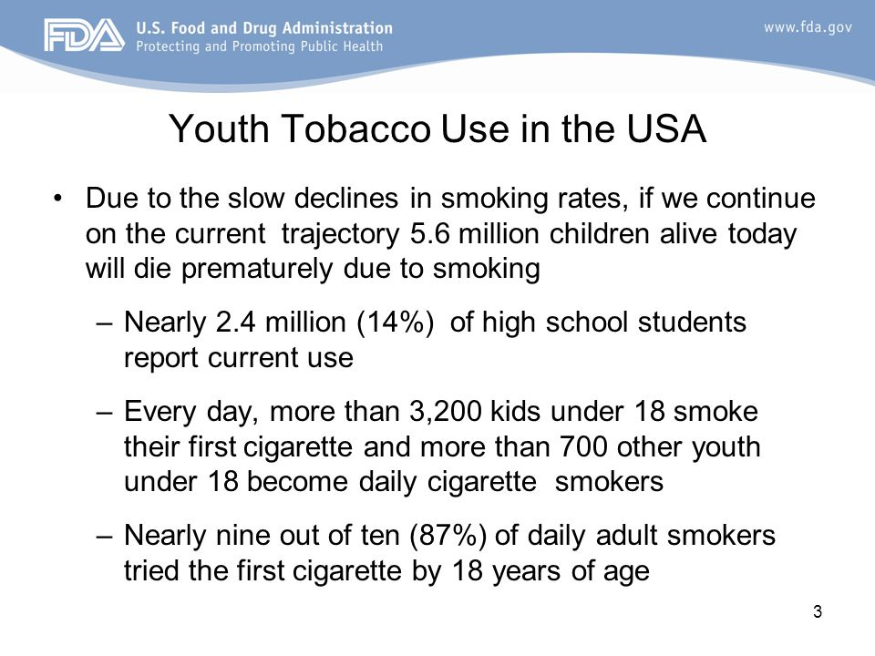 Youth Tobacco Use in the USA Due to the slow declines in smoking rates, if we continue on the current trajectory 5.6 million children alive today will die prematurely due to smoking –Nearly 2.4 million (14%) of high school students report current use –Every day, more than 3,200 kids under 18 smoke their first cigarette and more than 700 other youth under 18 become daily cigarette smokers –Nearly nine out of ten (87%) of daily adult smokers tried the first cigarette by 18 years of age 3