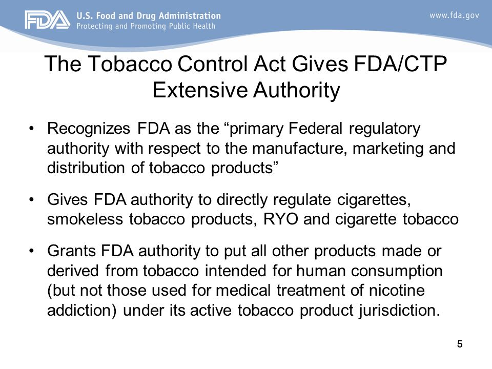 5 The Tobacco Control Act Gives FDA/CTP Extensive Authority Recognizes FDA as the primary Federal regulatory authority with respect to the manufacture, marketing and distribution of tobacco products Gives FDA authority to directly regulate cigarettes, smokeless tobacco products, RYO and cigarette tobacco Grants FDA authority to put all other products made or derived from tobacco intended for human consumption (but not those used for medical treatment of nicotine addiction) under its active tobacco product jurisdiction.