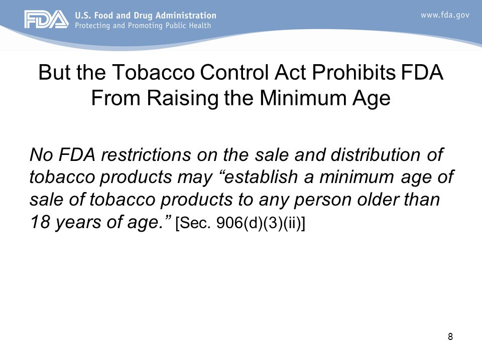 But the Tobacco Control Act Prohibits FDA From Raising the Minimum Age No FDA restrictions on the sale and distribution of tobacco products may establish a minimum age of sale of tobacco products to any person older than 18 years of age. [Sec.