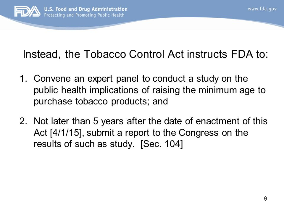 Instead, the Tobacco Control Act instructs FDA to: 1.Convene an expert panel to conduct a study on the public health implications of raising the minimum age to purchase tobacco products; and 2.Not later than 5 years after the date of enactment of this Act [4/1/15], submit a report to the Congress on the results of such as study.
