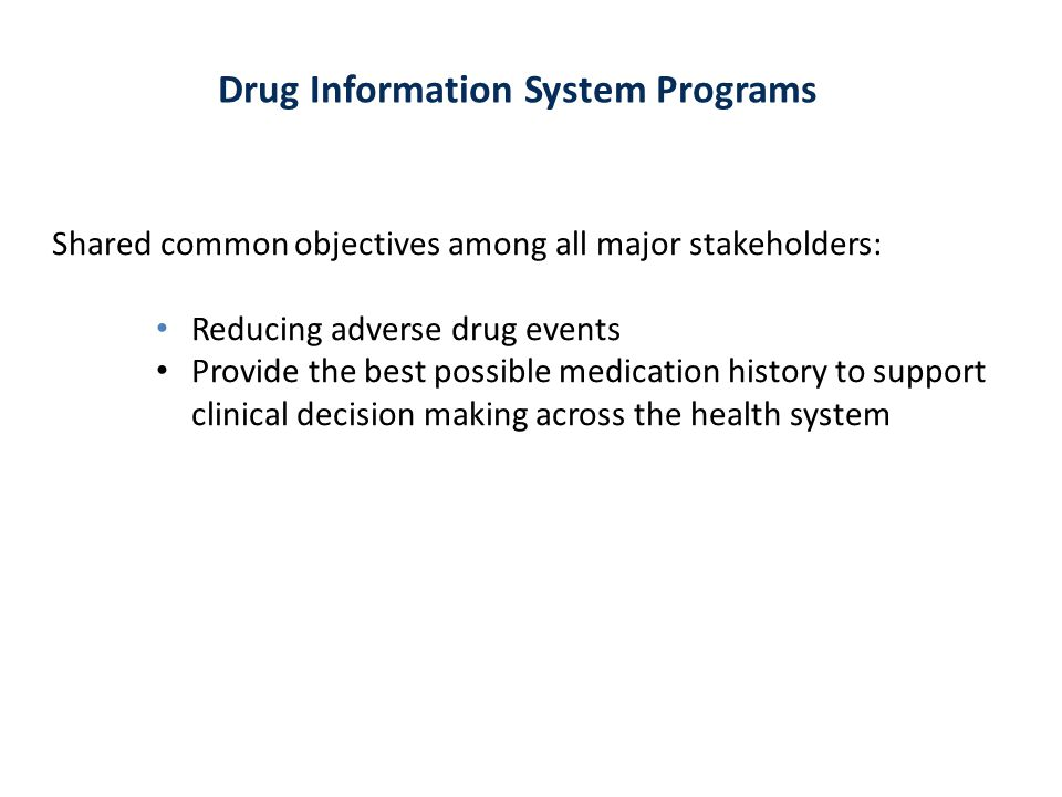 Drug Information System Programs Shared common objectives among all major stakeholders: Reducing adverse drug events Provide the best possible medicat