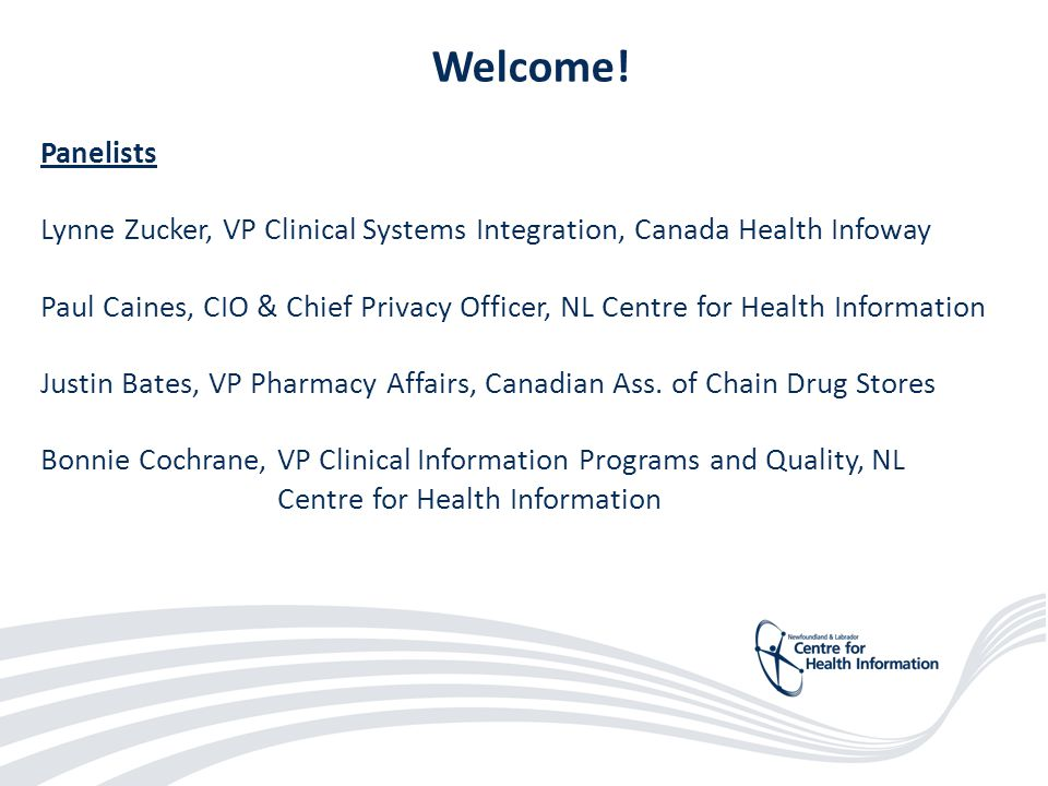 2 Welcome! Panelists Lynne Zucker, VP Clinical Systems Integration, Canada Health Infoway Paul Caines, CIO & Chief Privacy Officer, NL Centre for Heal