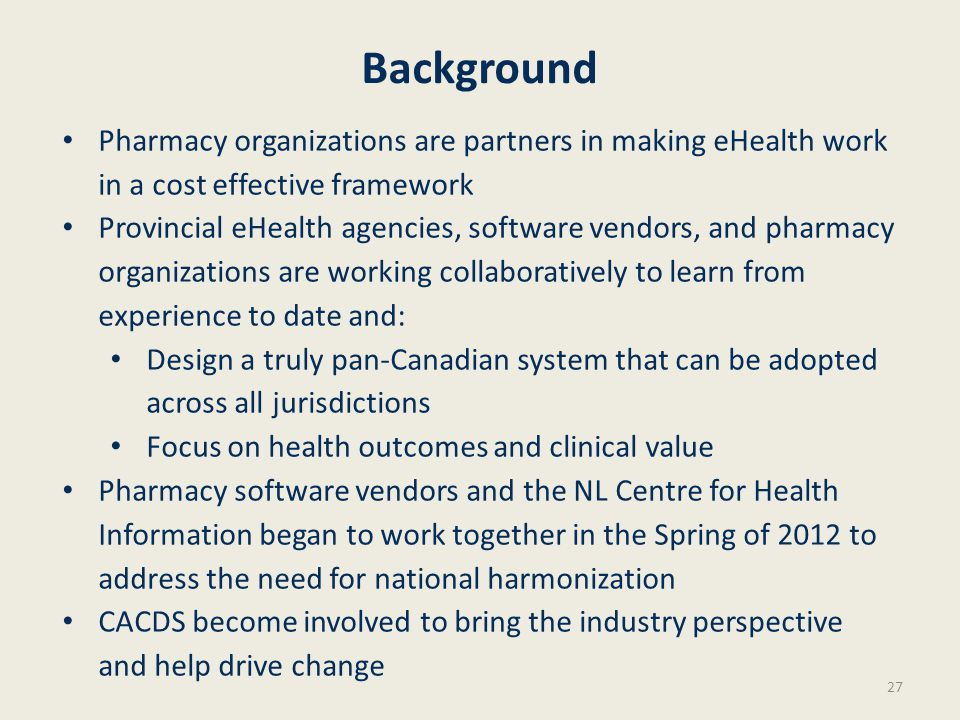 Background Pharmacy organizations are partners in making eHealth work in a cost effective framework Provincial eHealth agencies, software vendors, and pharmacy organizations are working collaboratively to learn from experience to date and: Design a truly pan-Canadian system that can be adopted across all jurisdictions Focus on health outcomes and clinical value Pharmacy software vendors and the NL Centre for Health Information began to work together in the Spring of 2012 to address the need for national harmonization CACDS become involved to bring the industry perspective and help drive change 27